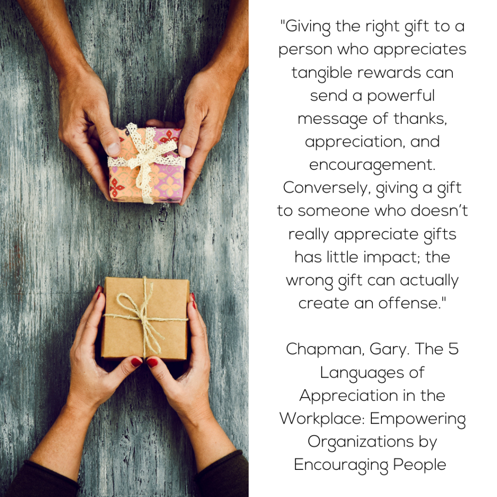 "Giving the right gift to a person who appreciates tangible rewards can send a powerful message of thanks, appreciation, and encouragement. Conversely, giving a gift to someone who doesn't really appreciate gifts has little impact; the wrong gift can actually create an offense.""  Chapman, Gary. The 5 Languages of Appreciation in the Workplace: Empowering Organizations by Encouraging People"
